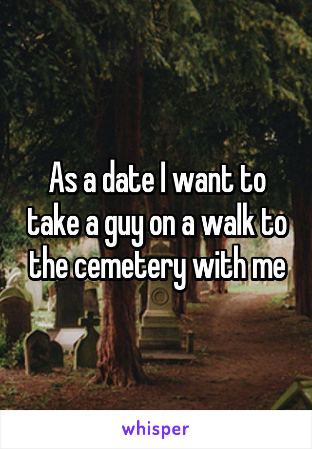As a date I want to take a guy on a walk to the cemetery with me