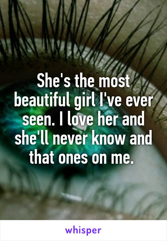 She's the most beautiful girl I've ever seen. I love her and she'll never know and that ones on me.
