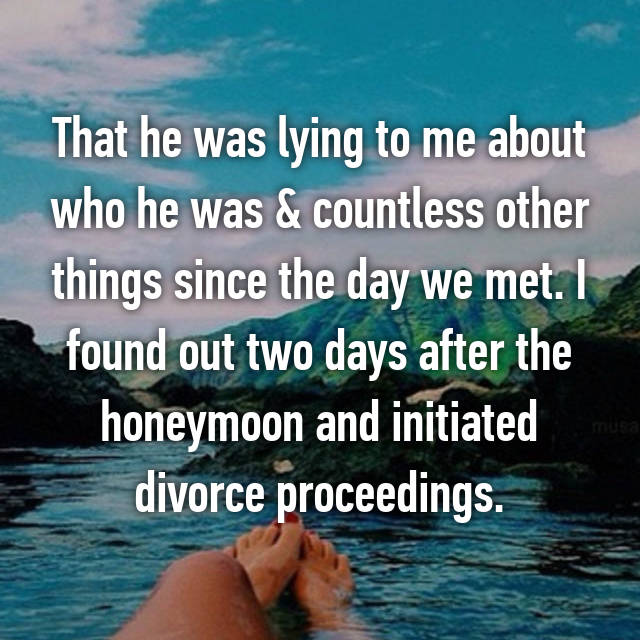 That he was lying to me about who he was & countless other things since the day we met. I found out two days after the honeymoon and initiated divorce proceedings.