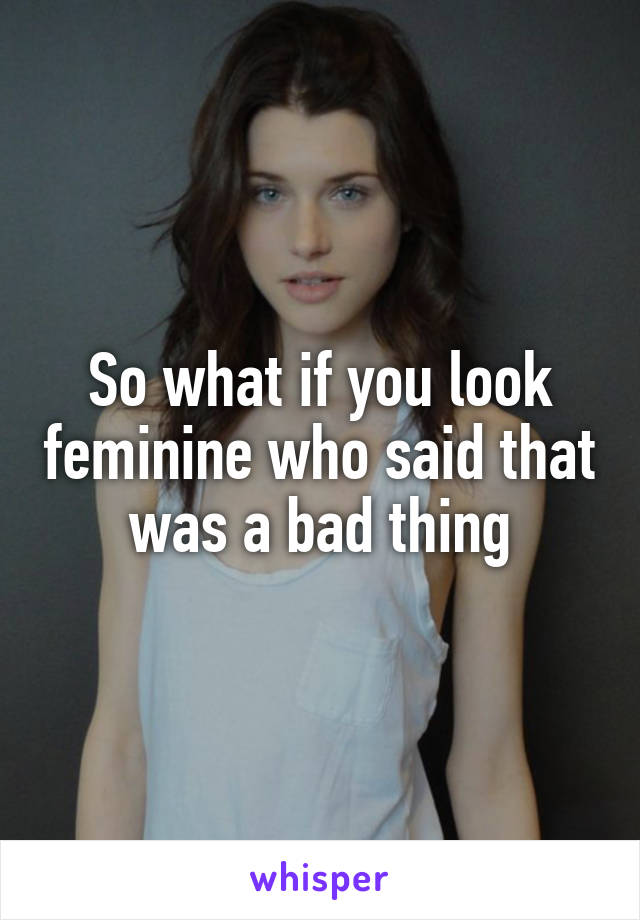 So what if you look feminine who said that was a bad thing