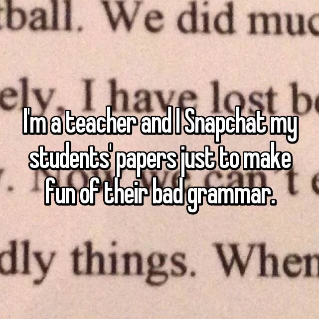 I'm a teacher and I Snapchat my students' papers just to make fun of their bad grammar.