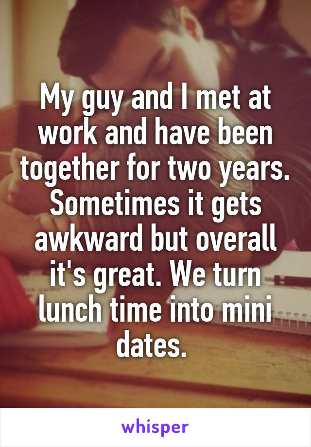 My guy and I met at work and have been together for two years. Sometimes it gets awkward but overall it's great. We turn lunch time into mini dates.