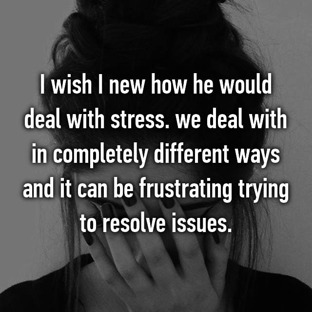 I wish I new how he would deal with stress. we deal with in completely different ways and it can be frustrating trying to resolve issues.