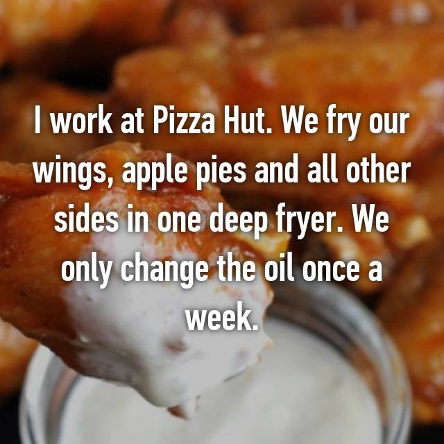 I work at Pizza Hut. We fry our wings, apple pies and all other sides in one deep fryer. We only change the oil once a week.