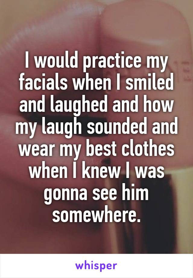 I would practice my facials when I smiled and laughed and how my laugh sounded and wear my best clothes when I knew I was gonna see him somewhere.