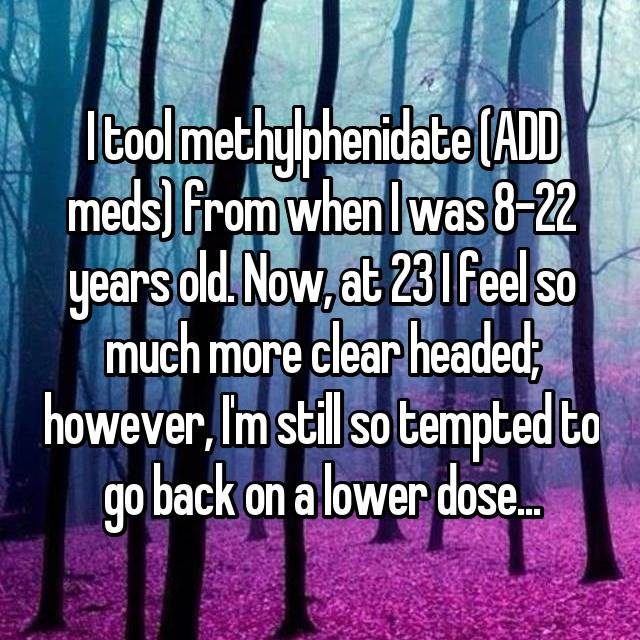 I tool methylphenidate (ADD meds) from when I was 8-22 years old. Now, at 23 I feel so much more clear headed; however, I'm still so tempted to go back on a lower dose...