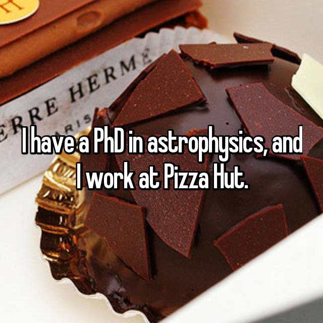 I have a PhD in astrophysics, and I work at Pizza Hut.