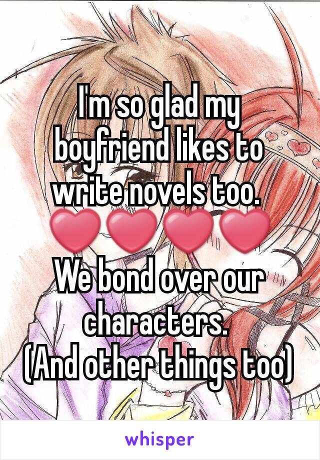 I'm so glad my boyfriend likes to write novels too.  ❤❤❤❤ We bond over our characters.  (And other things too)