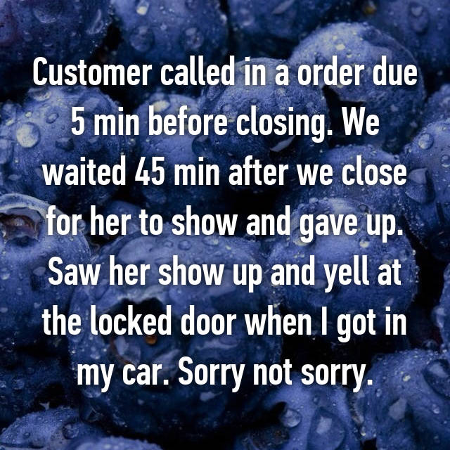 Customer called in a order due 5 min before closing. We waited 45 min after we close for her to show and gave up. Saw her show up and yell at the locked door when I got in my car. Sorry not sorry.