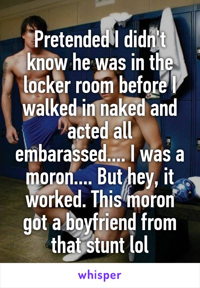 Pretended I didn't know he was in the locker room before I walked in naked and acted all embarassed.... I was a moron.... But hey, it worked. This moron got a boyfriend from that stunt lol