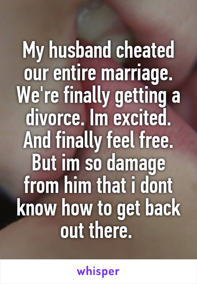 My husband cheated our entire marriage  We're finally getting a