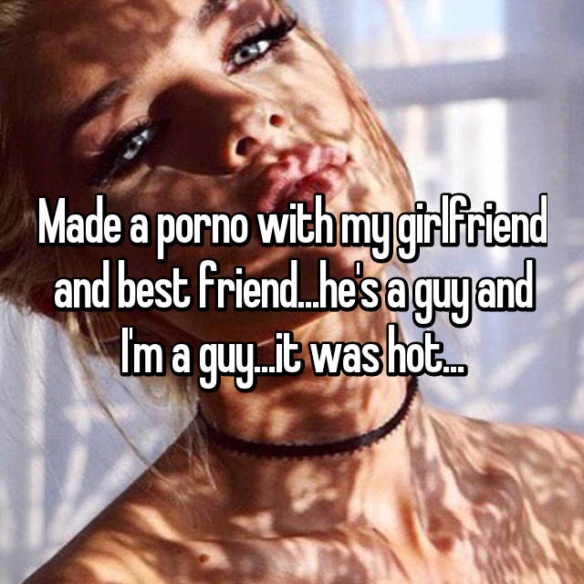 Made a porno with my girlfriend and best friend...he's a guy and I'm a guy...it was hot...