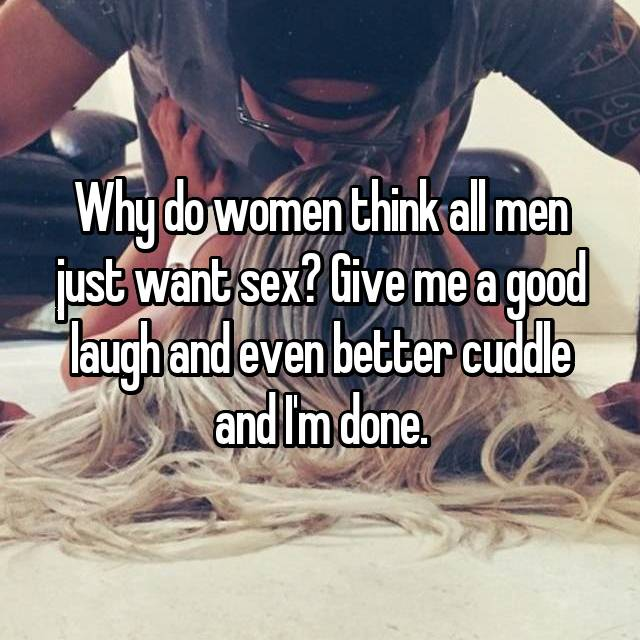Why do women think all men just want sex? Give me a good laugh and even better cuddle and I'm done.