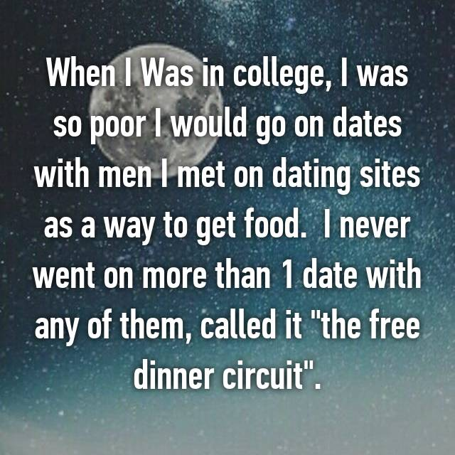 "When I Was in college, I was so poor I would go on dates with men I met on dating sites as a way to get food.  I never went on more than 1 date with any of them, called it ""the free dinner circuit""."