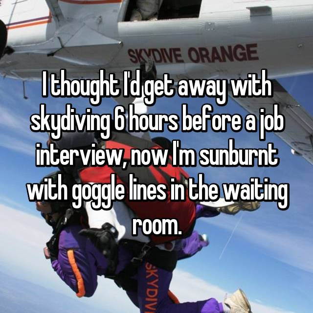 I thought I'd get away with skydiving 6 hours before a job interview, now I'm sunburnt with goggle lines in the waiting room.