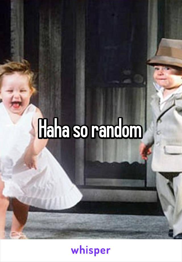 Haha so random
