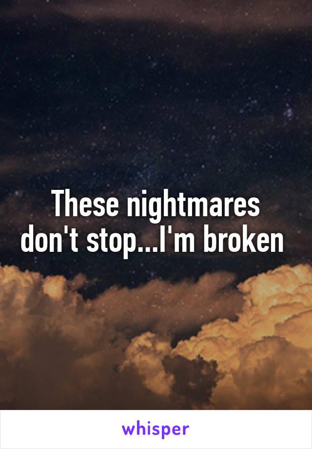 These nightmares don't stop...I'm broken