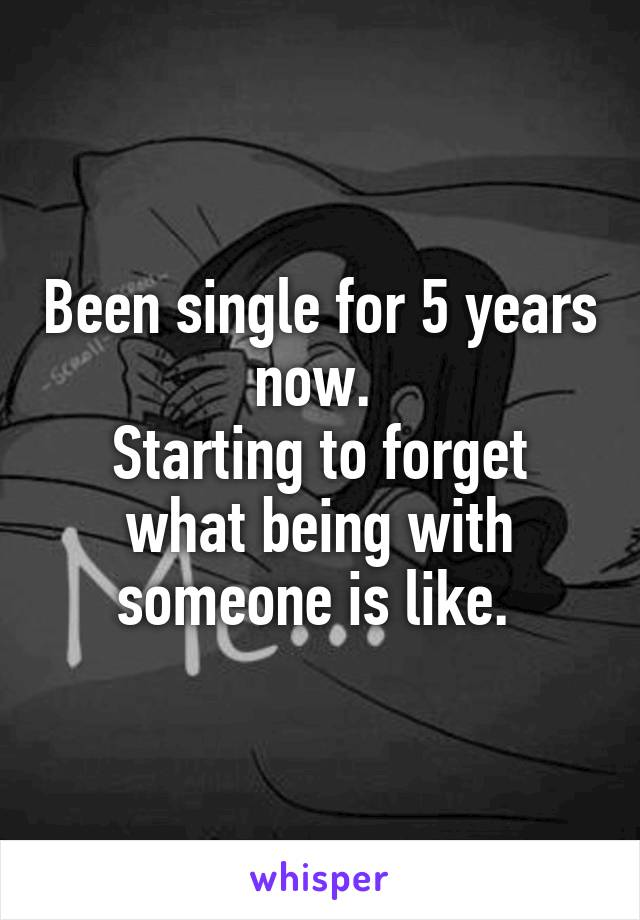 Been single for 5 years now.  Starting to forget what being with someone is like.