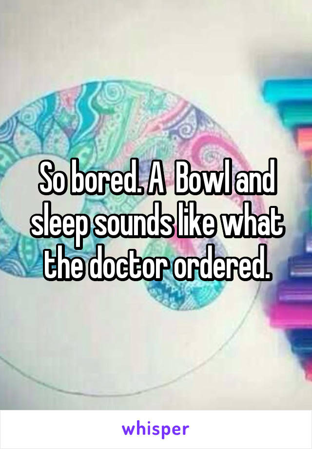 So bored. A  Bowl and sleep sounds like what the doctor ordered.