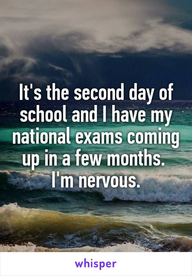 It's the second day of school and I have my national exams coming up in a few months.  I'm nervous.