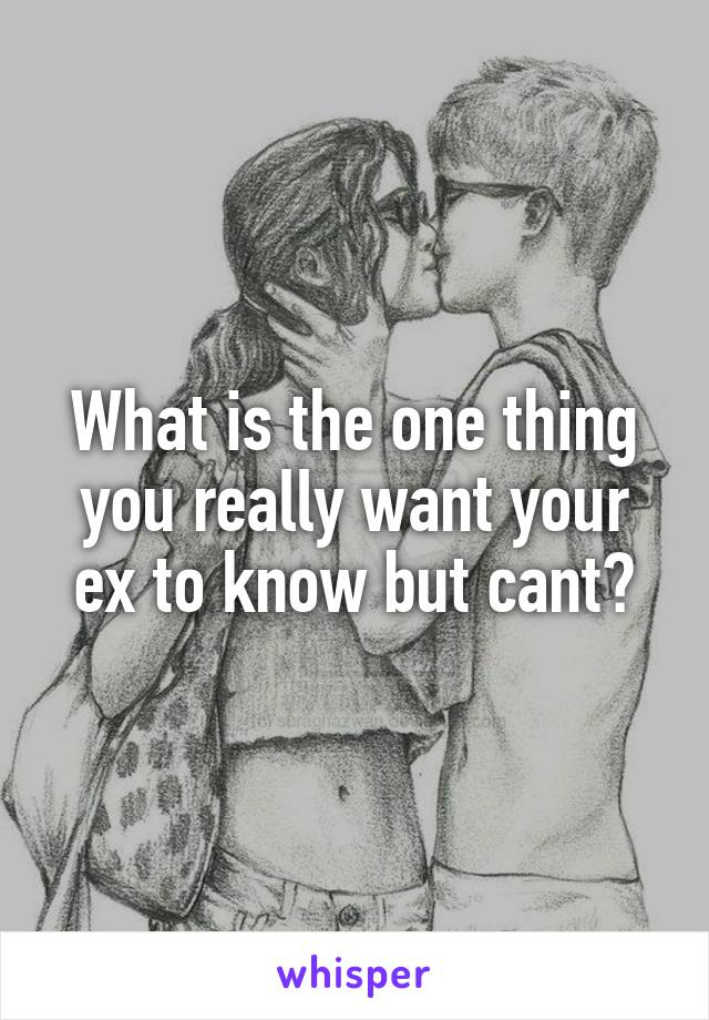 What is the one thing you really want your ex to know but cant?
