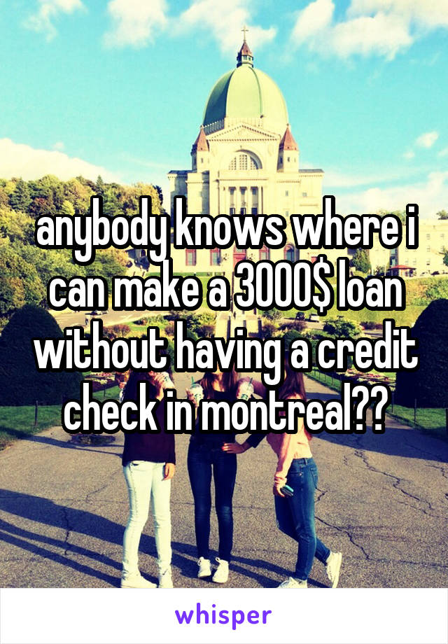 anybody knows where i can make a 3000$ loan without having a credit check in montreal??