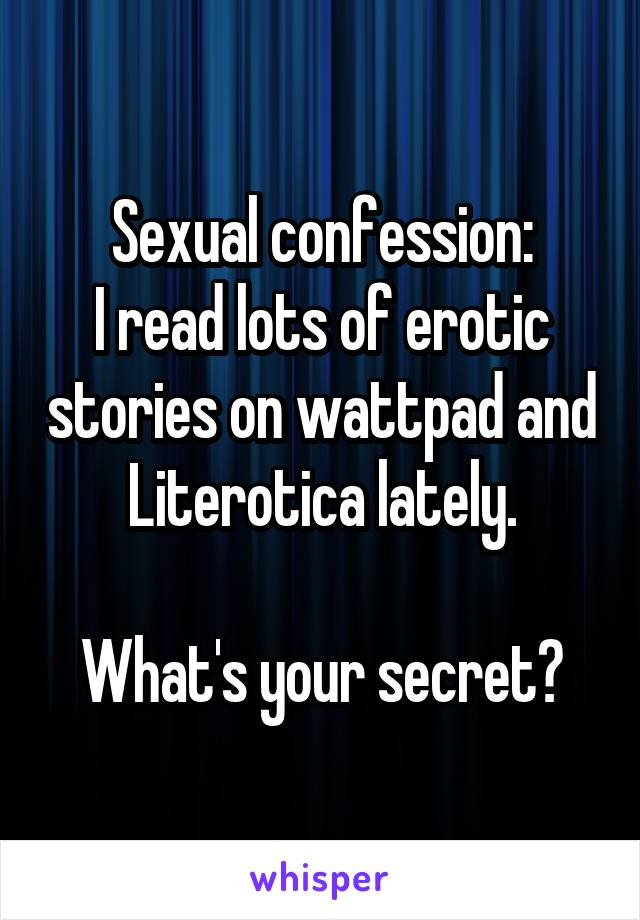 Sexual confession: I read lots of erotic stories on wattpad and Literotica lately.  What's your secret?