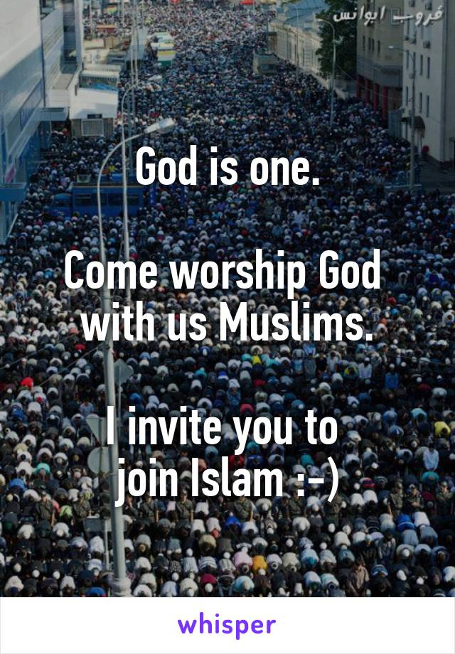 God is one.  Come worship God  with us Muslims.  I invite you to  join Islam :-)