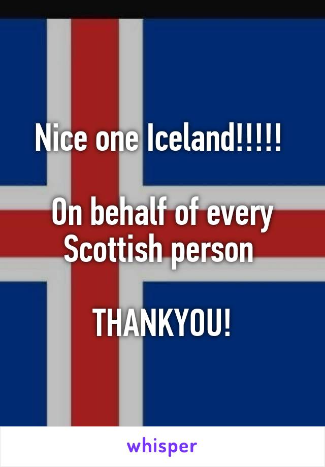 Nice one Iceland!!!!!   On behalf of every Scottish person   THANKYOU!