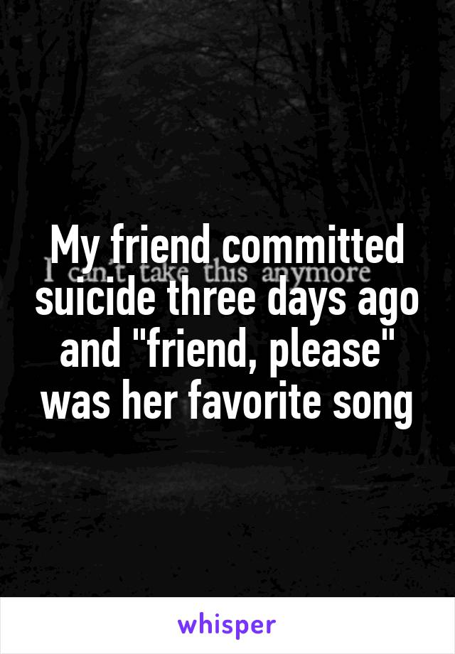 "My friend committed suicide three days ago and ""friend, please"" was her favorite song"