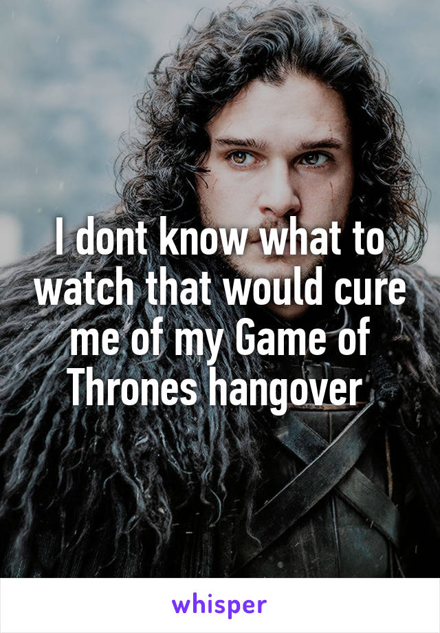 I dont know what to watch that would cure me of my Game of Thrones hangover