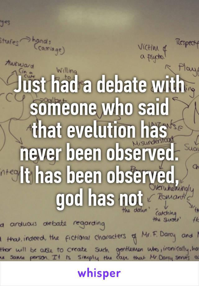 Just had a debate with someone who said that evelution has never been observed. It has been observed, god has not