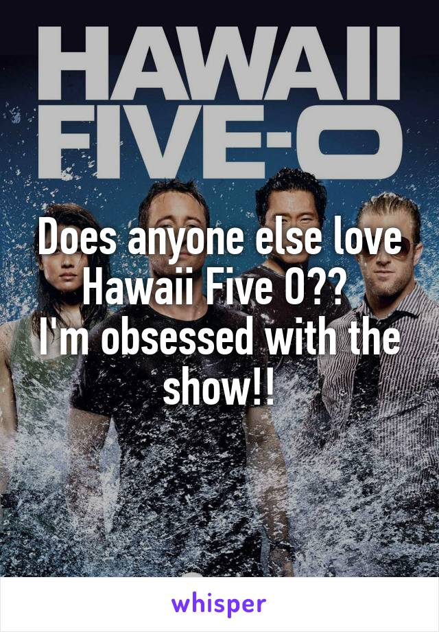 Does anyone else love Hawaii Five O??  I'm obsessed with the show!!