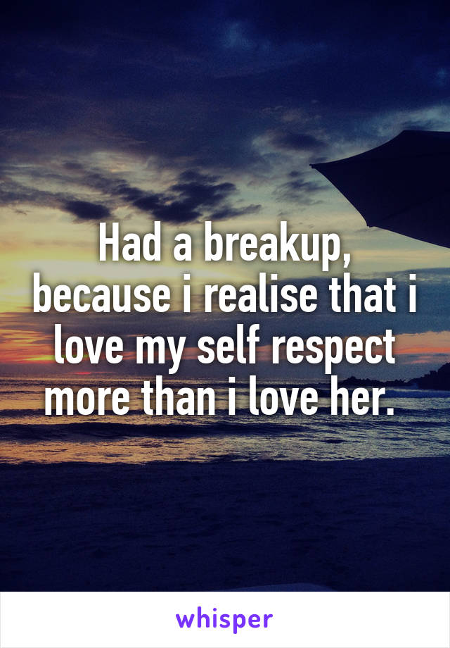 Had a breakup, because i realise that i love my self respect more than i love her.