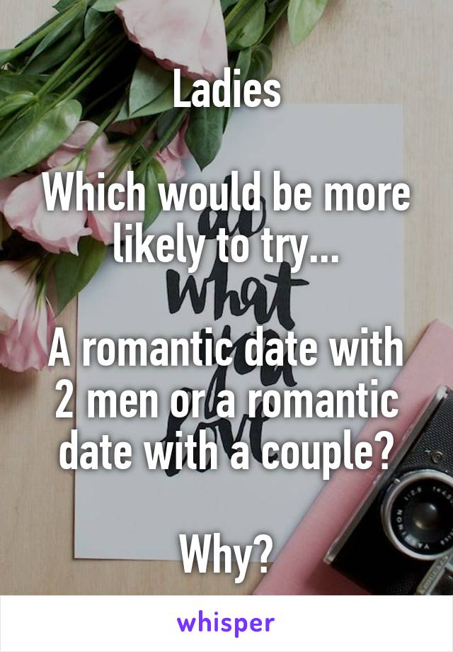 Ladies  Which would be more likely to try...  A romantic date with 2 men or a romantic date with a couple?  Why?