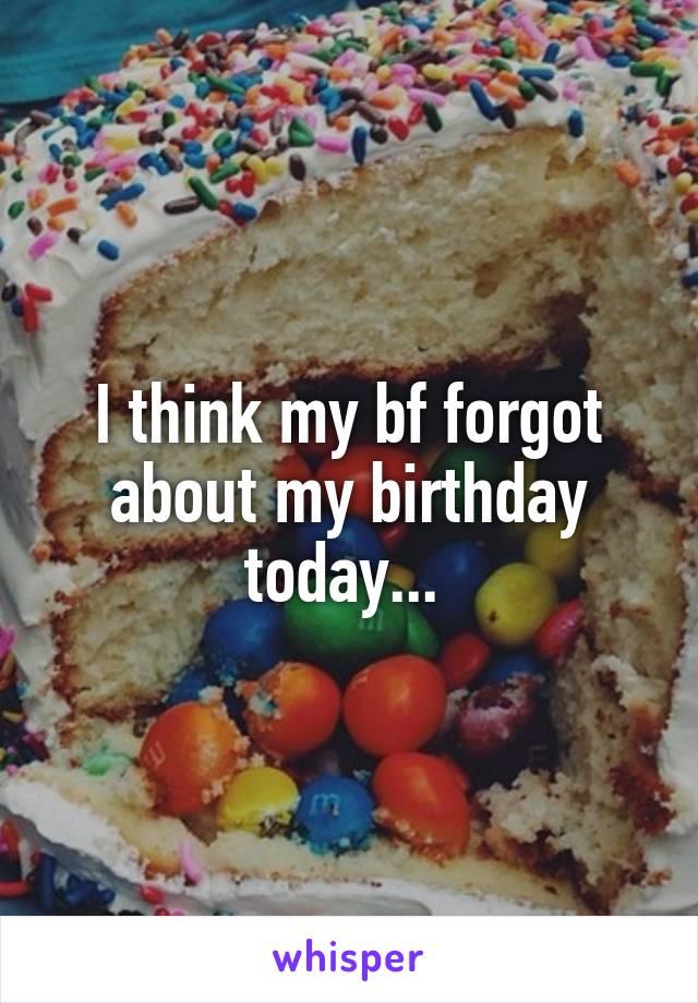 I think my bf forgot about my birthday today...