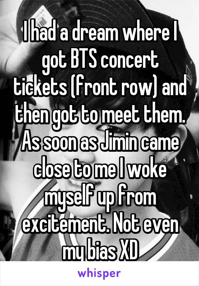 I had a dream where I got BTS concert tickets (front row) and then got to meet them. As soon as Jimin came close to me I woke myself up from excitement. Not even my bias XD