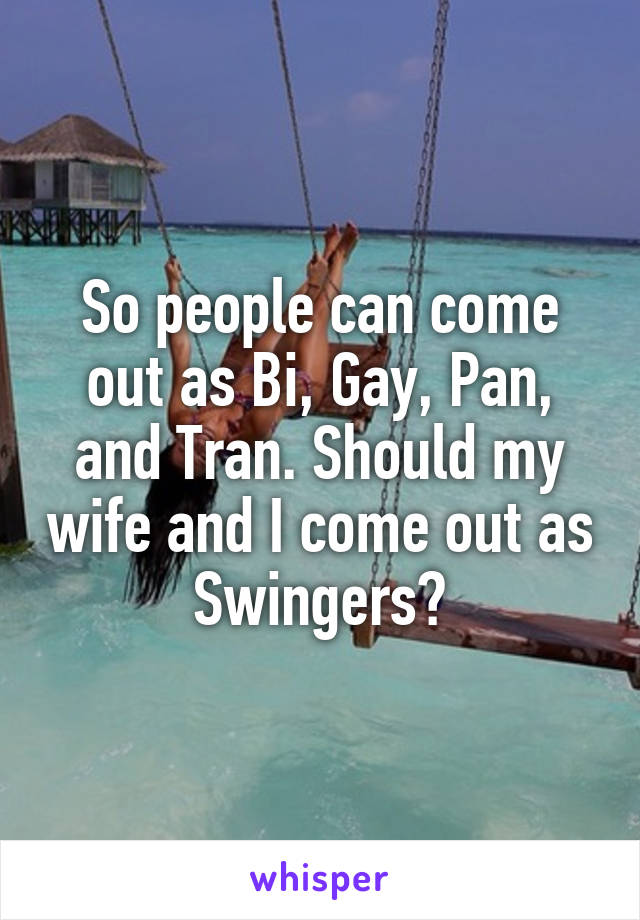 So people can come out as Bi, Gay, Pan, and Tran. Should my wife and I come out as Swingers?