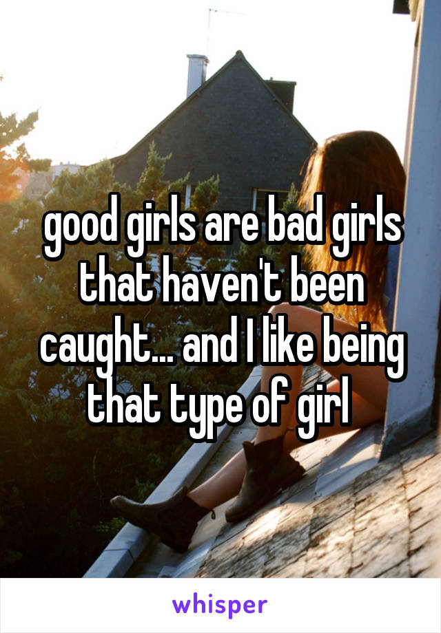 good girls are bad girls that haven't been caught... and I like being that type of girl