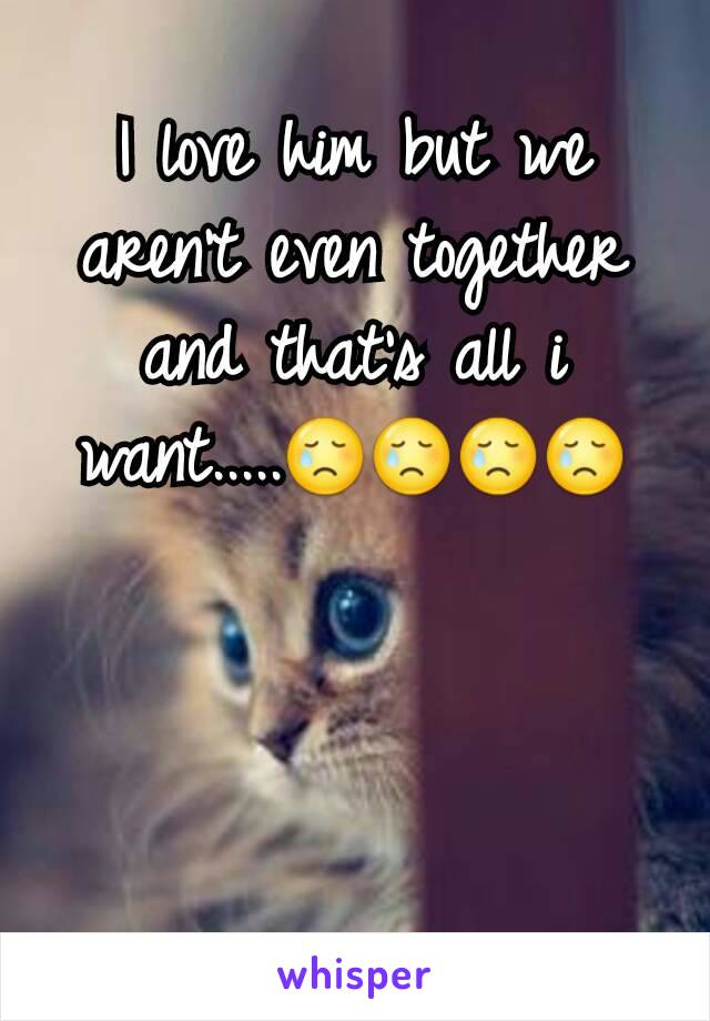 I love him but we aren't even together and that's all i want.....😢😢😢😢