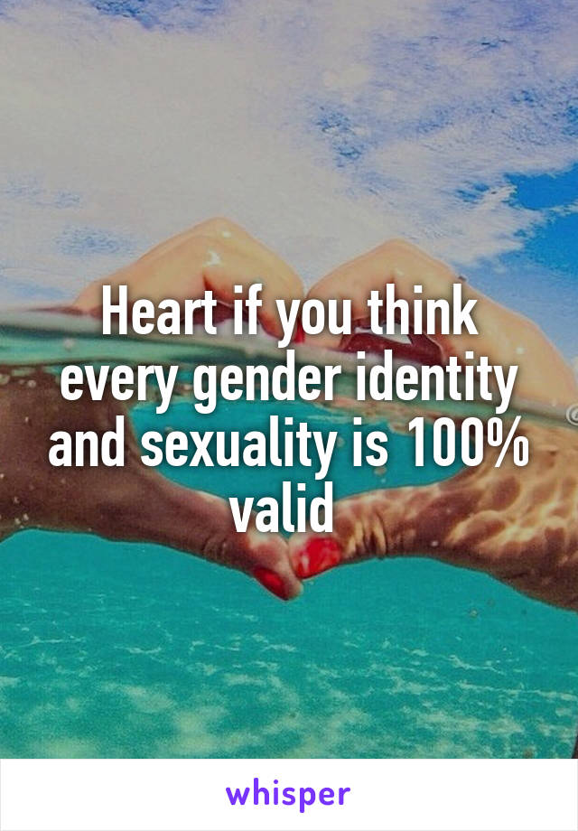 Heart if you think every gender identity and sexuality is 100% valid