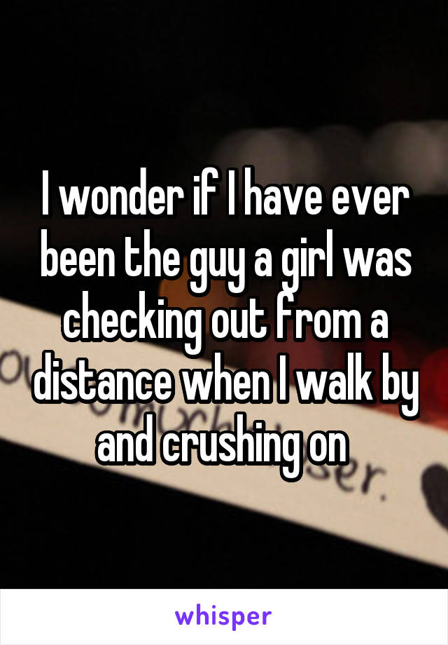 I wonder if I have ever been the guy a girl was checking out from a distance when I walk by and crushing on