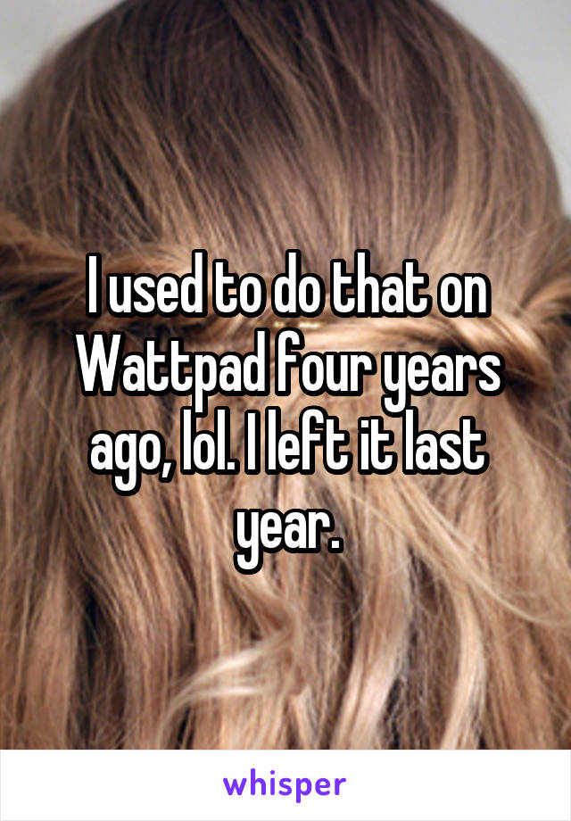 I used to do that on Wattpad four years ago, lol. I left it last year.