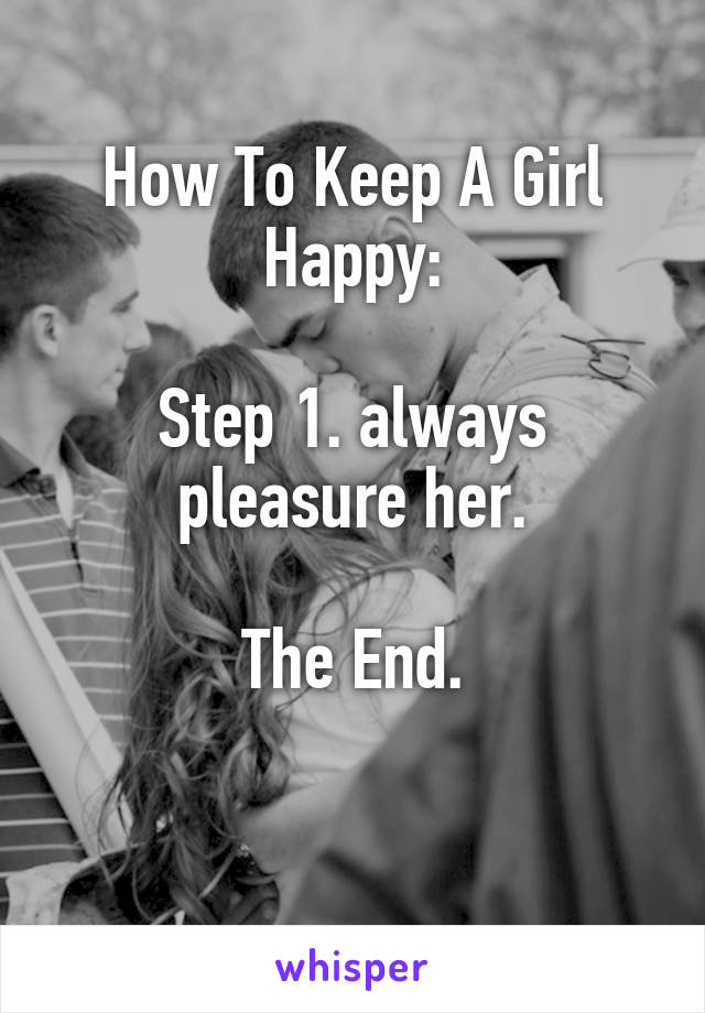 How To Keep A Girl Happy:  Step 1. always pleasure her.  The End.