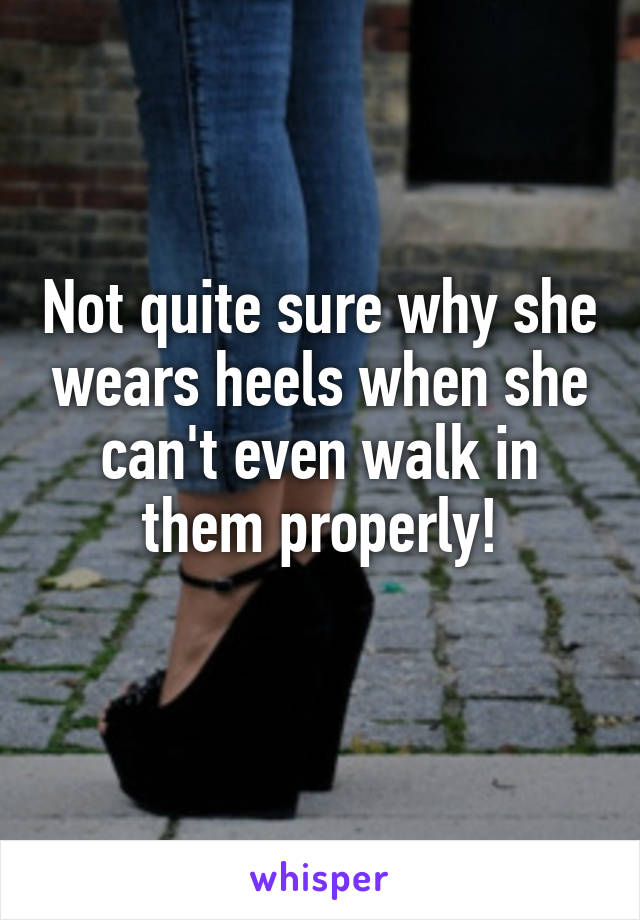 Not quite sure why she wears heels when she can't even walk in them properly!