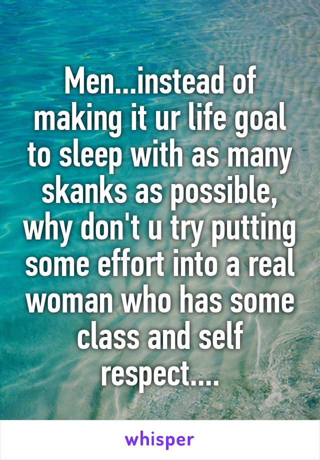 Men...instead of making it ur life goal to sleep with as many skanks as possible, why don't u try putting some effort into a real woman who has some class and self respect....