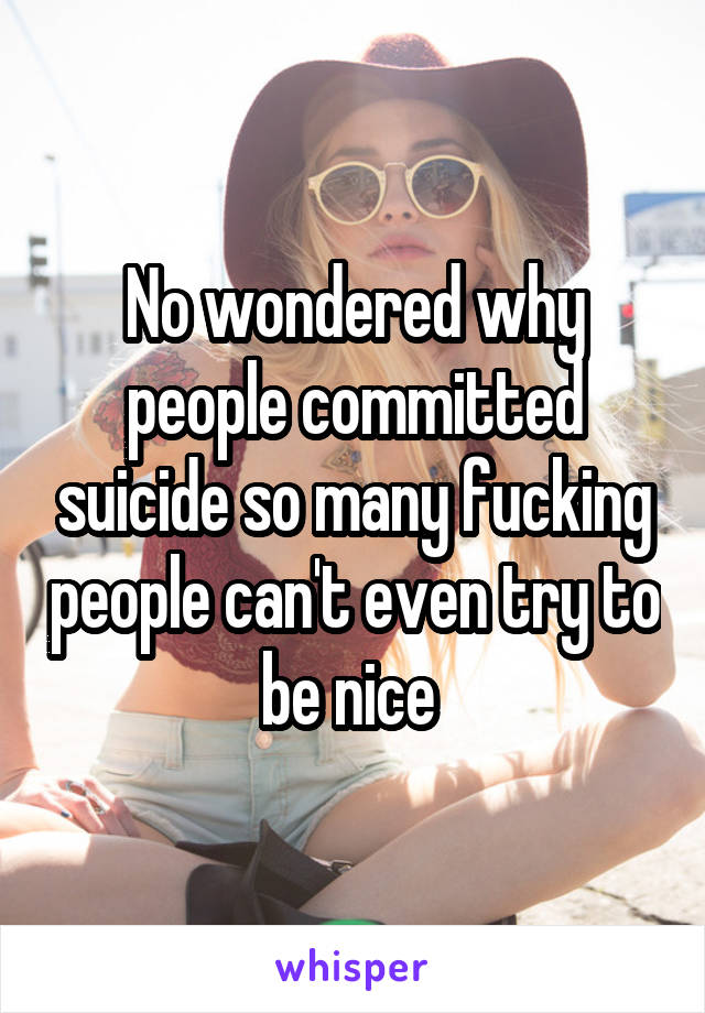 No wondered why people committed suicide so many fucking people can't even try to be nice