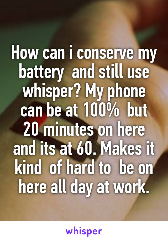 How can i conserve my battery  and still use whisper? My phone can be at 100%  but 20 minutes on here and its at 60. Makes it kind  of hard to  be on here all day at work.