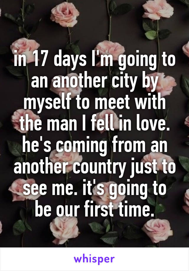 in 17 days I'm going to an another city by myself to meet with the man I fell in love. he's coming from an another country just to see me. it's going to be our first time.
