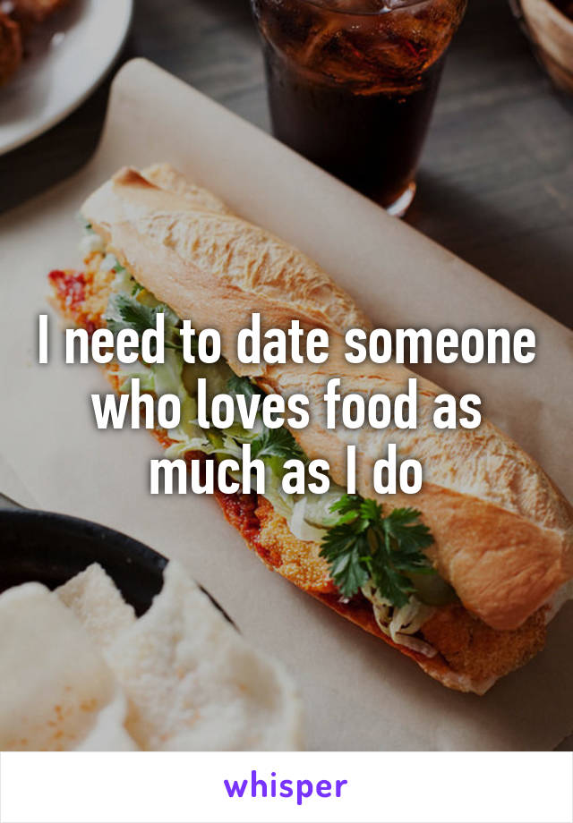 I need to date someone who loves food as much as I do